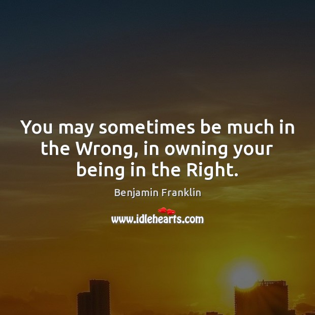 You may sometimes be much in the Wrong, in owning your being in the Right. Image