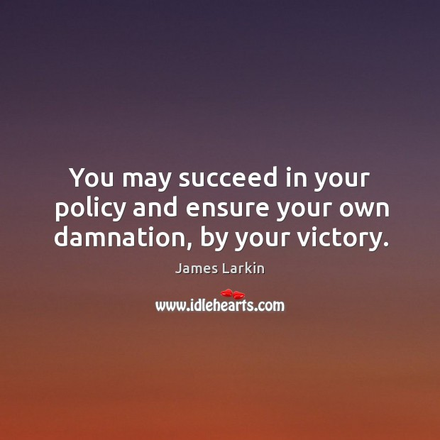 You may succeed in your policy and ensure your own damnation, by your victory. James Larkin Picture Quote