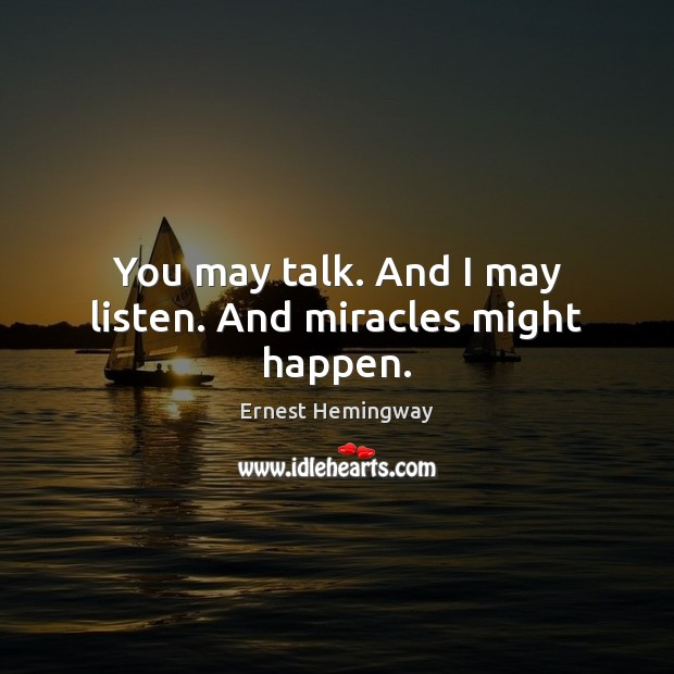 Image, You may talk. And I may listen. And miracles might happen.