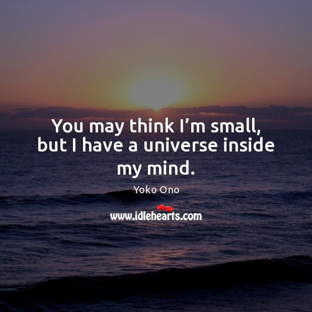 You may think I'm small, but I have a universe inside my mind. Image