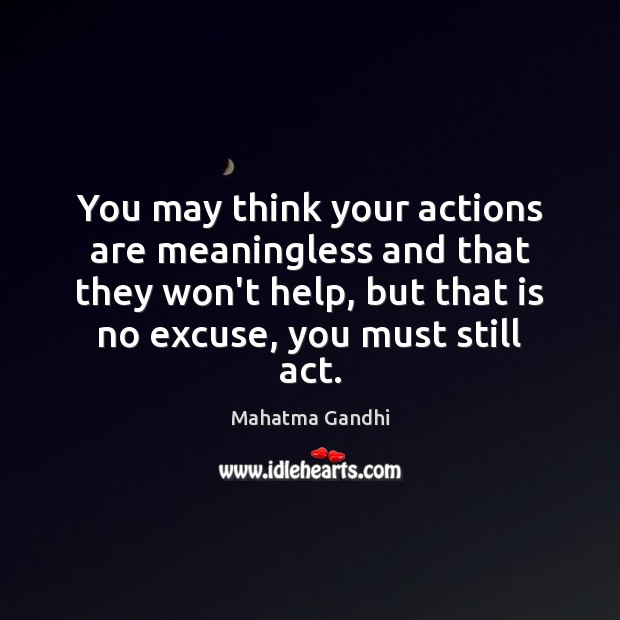 You may think your actions are meaningless and that they won't help, Mahatma Gandhi Picture Quote