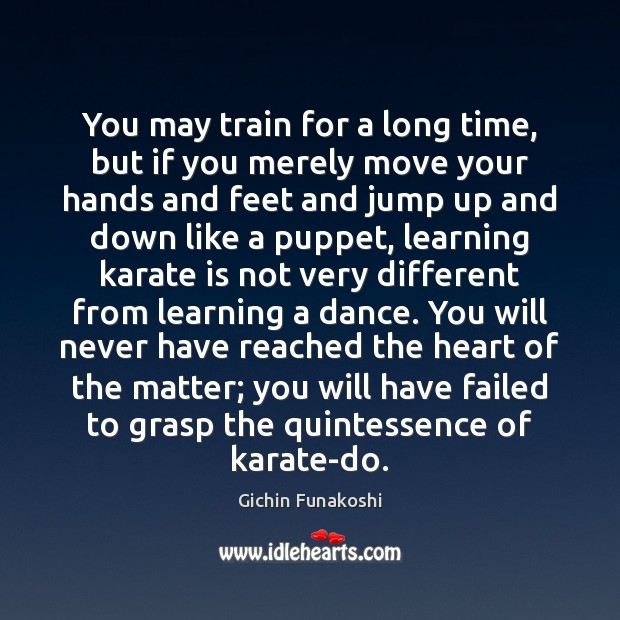 You may train for a long time, but if you merely move Gichin Funakoshi Picture Quote