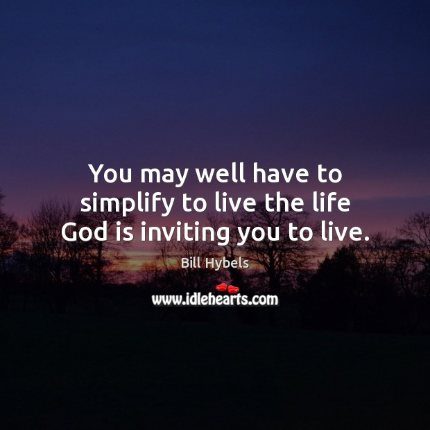 You may well have to simplify to live the life God is inviting you to live. Bill Hybels Picture Quote