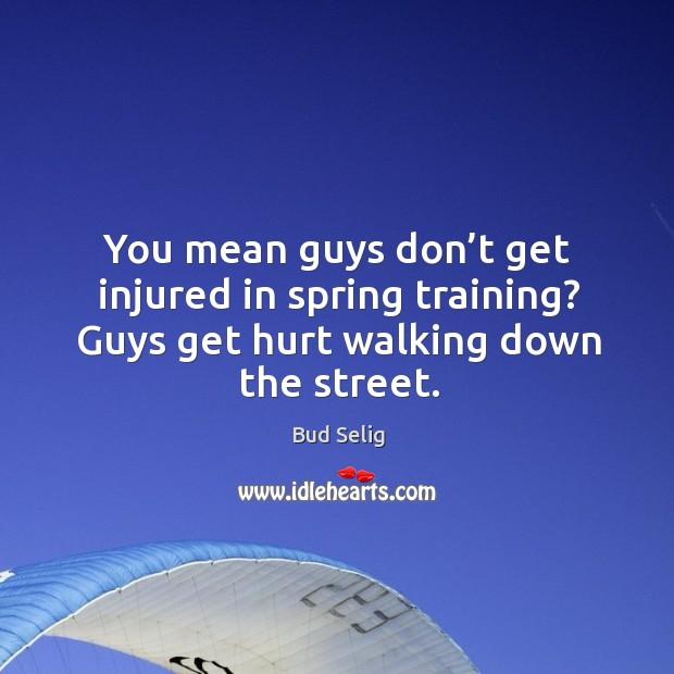 You mean guys don't get injured in spring training? guys get hurt walking down the street. Image