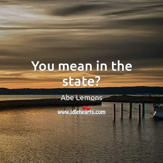 You mean in the state? Abe Lemons Picture Quote