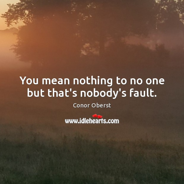 You mean nothing to no one but that's nobody's fault. Conor Oberst Picture Quote