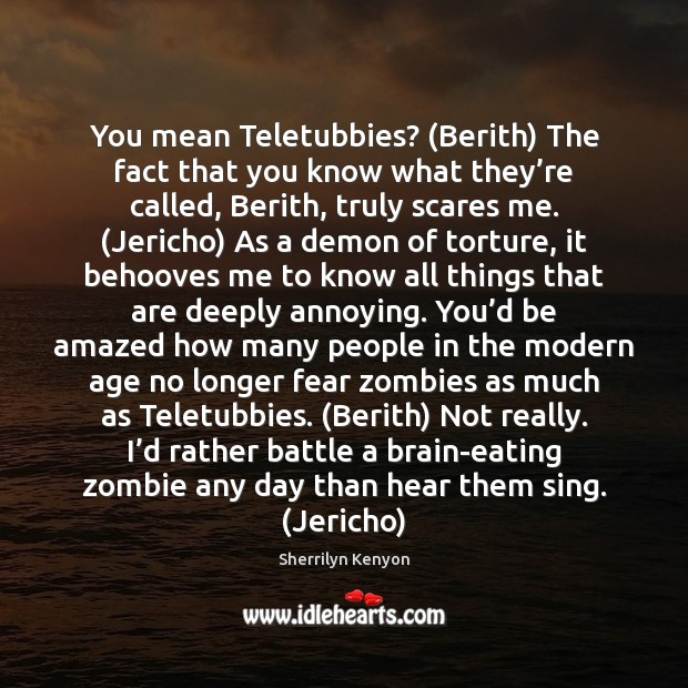 You mean Teletubbies? (Berith) The fact that you know what they're Sherrilyn Kenyon Picture Quote