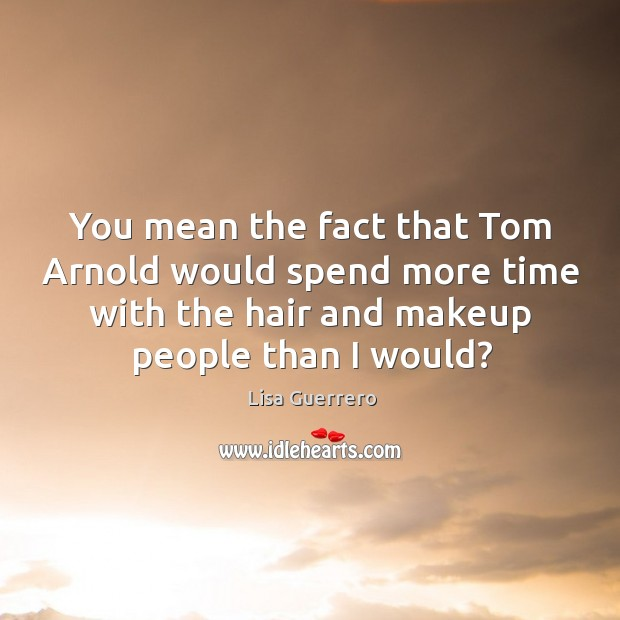 You mean the fact that tom arnold would spend more time with the hair and makeup people than I would? Image