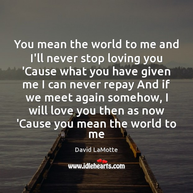 You mean the world to me and I\'ll never stop loving you