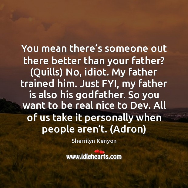 You mean there's someone out there better than your father? (Quills) Sherrilyn Kenyon Picture Quote