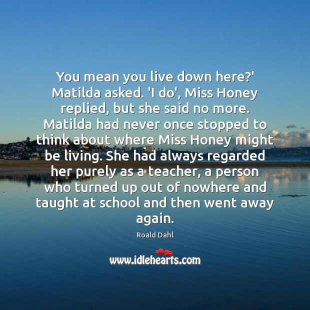 You mean you live down here?' Matilda asked. 'I do', Miss Roald Dahl Picture Quote