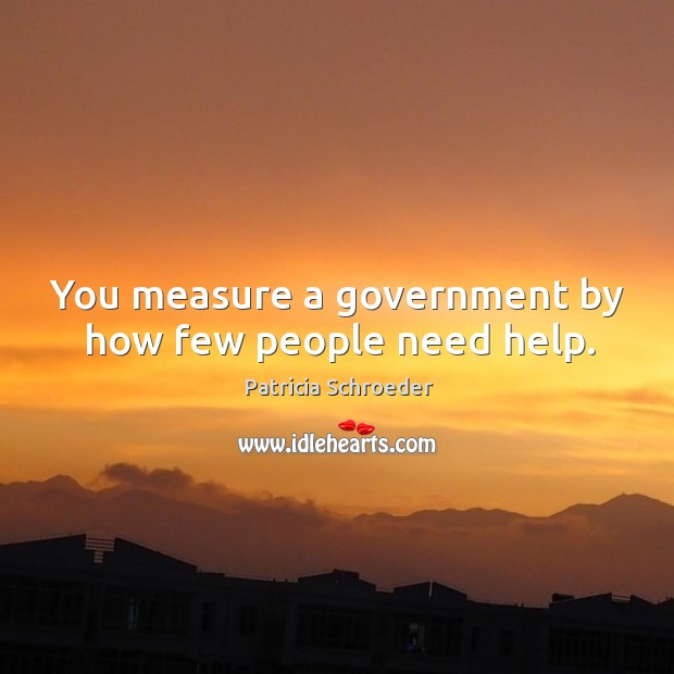 You measure a government by how few people need help. Image