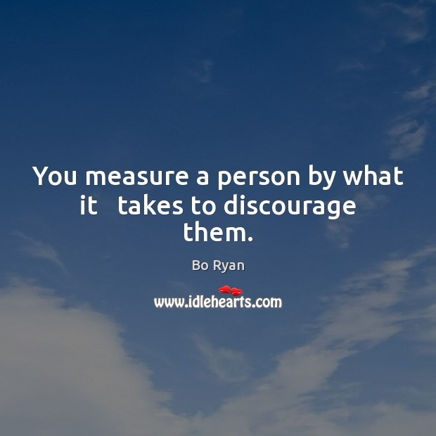 You measure a person by what it   takes to discourage them. Bo Ryan Picture Quote