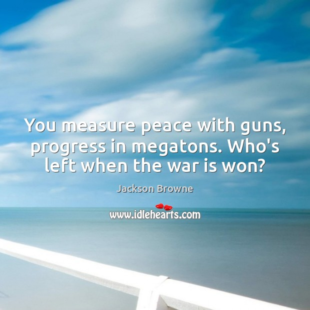 You measure peace with guns, progress in megatons. Who's left when the war is won? Jackson Browne Picture Quote