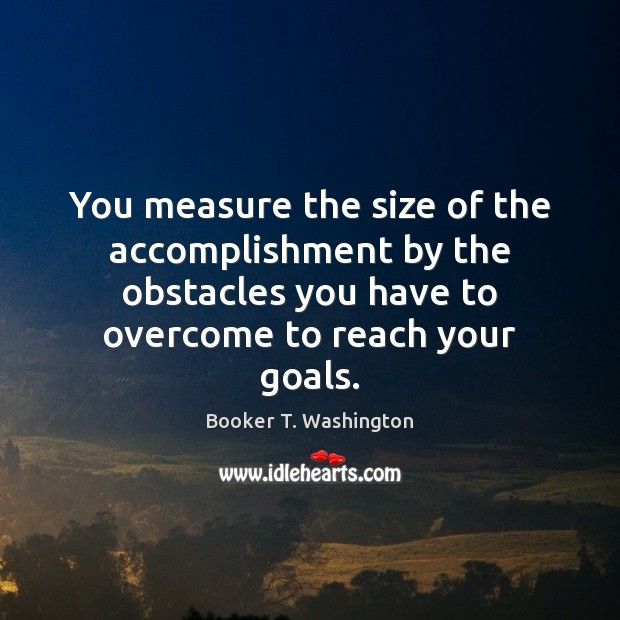 Image, You measure the size of the accomplishment by the obstacles you have