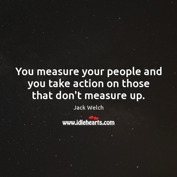 You measure your people and you take action on those that don't measure up. Image