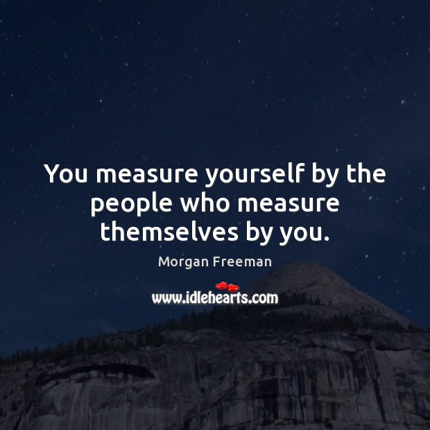 You measure yourself by the people who measure themselves by you. Morgan Freeman Picture Quote
