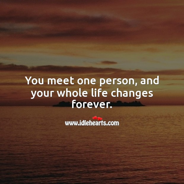 You meet one person, and your whole life changes forever. Life Messages Image