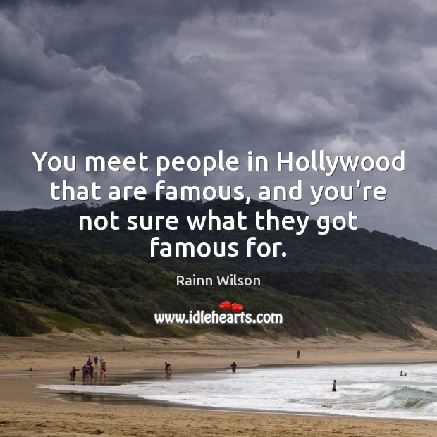 You meet people in Hollywood that are famous, and you're not sure Rainn Wilson Picture Quote