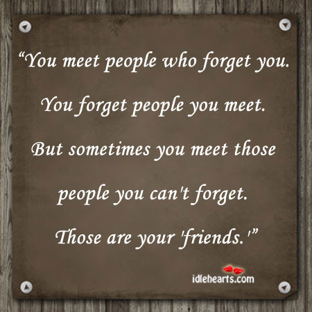 You meet people who forget you. You forget people Image