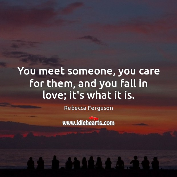 Image, You meet someone, you care for them, and you fall in love; it's what it is.