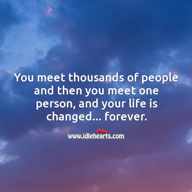 You meet thousands of people and then you meet one person, and your life is changed… forever. Image