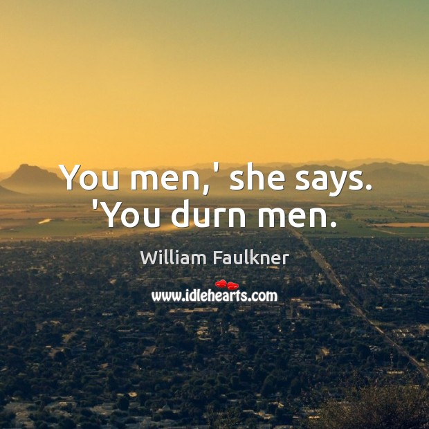 You men,' she says. 'You durn men. William Faulkner Picture Quote