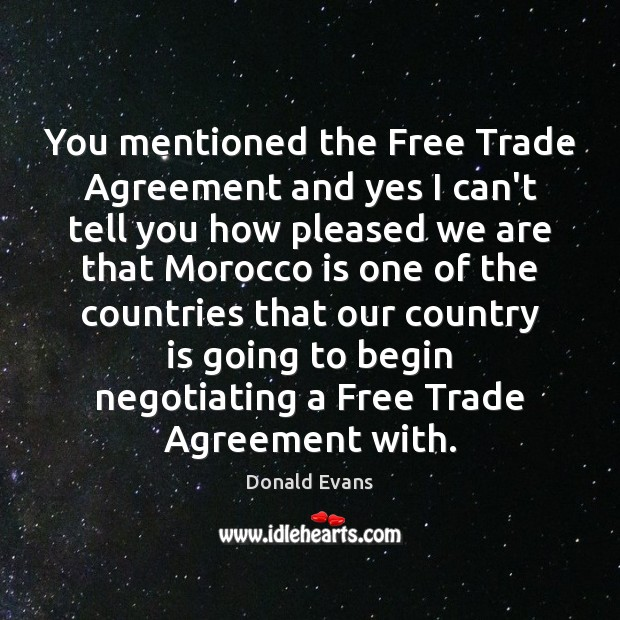 You mentioned the Free Trade Agreement and yes I can't tell you Donald Evans Picture Quote