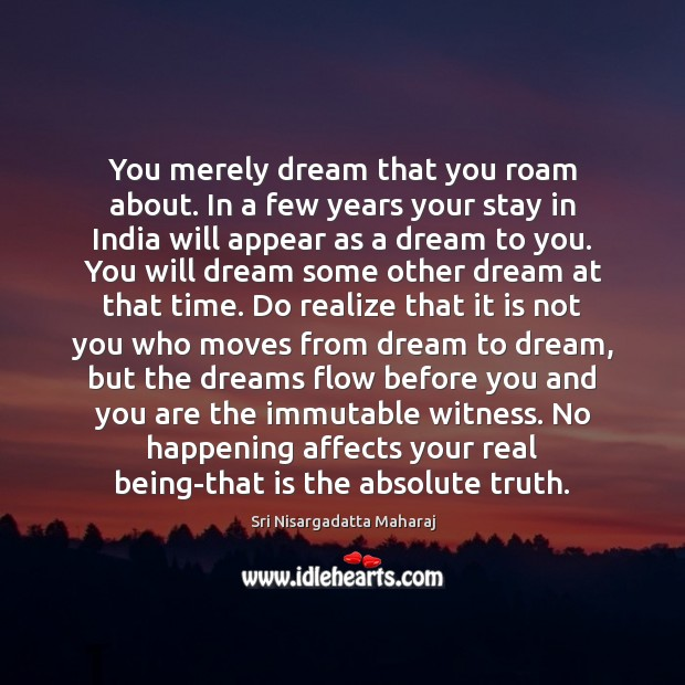 You merely dream that you roam about. In a few years your Sri Nisargadatta Maharaj Picture Quote