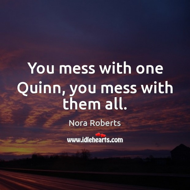 You mess with one Quinn, you mess with them all. Image