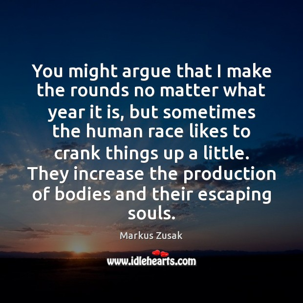 You might argue that I make the rounds no matter what year Markus Zusak Picture Quote