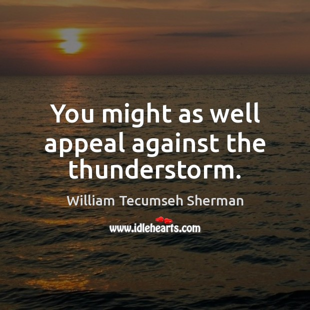 You might as well appeal against the thunderstorm. William Tecumseh Sherman Picture Quote
