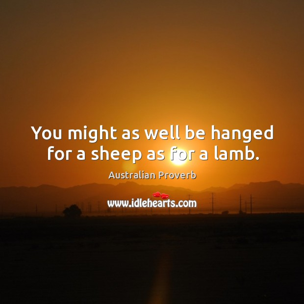 You might as well be hanged for a sheep as for a lamb. Australian Proverbs Image