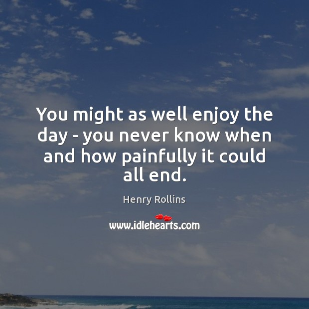 You might as well enjoy the day – you never know when and how painfully it could all end. Image