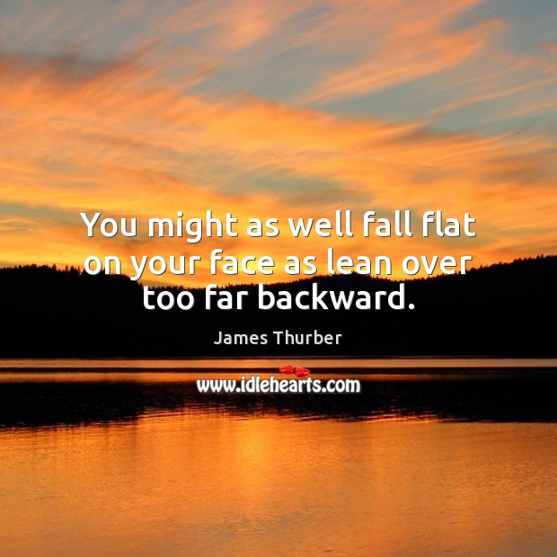 You might as well fall flat on your face as lean over too far backward. James Thurber Picture Quote