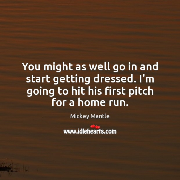 You might as well go in and start getting dressed. I'm going Mickey Mantle Picture Quote