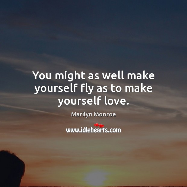You might as well make yourself fly as to make yourself love. Image