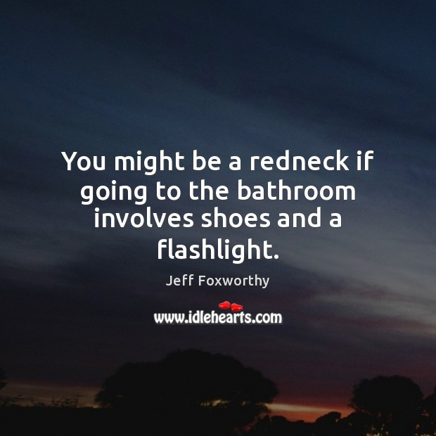You might be a redneck if going to the bathroom involves shoes and a flashlight. Image