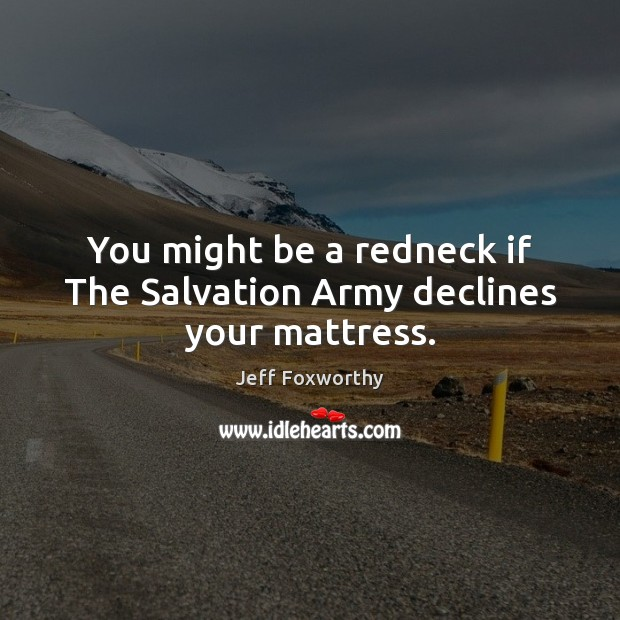 You might be a redneck if The Salvation Army declines your mattress. Image
