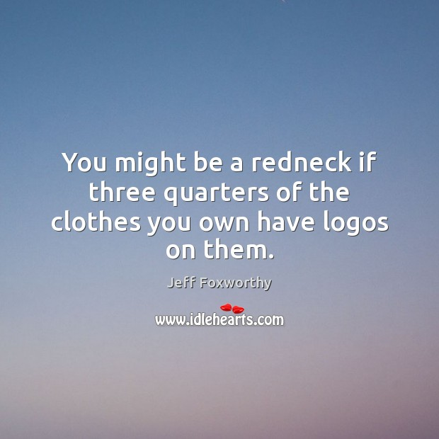 You might be a redneck if three quarters of the clothes you own have logos on them. Image
