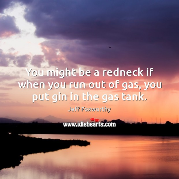 You might be a redneck if when you run out of gas, you put gin in the gas tank. Image