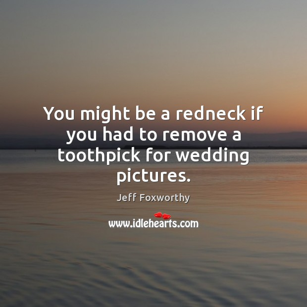 You might be a redneck if you had to remove a toothpick for wedding pictures. Image