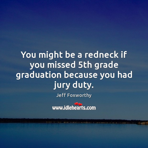 You might be a redneck if you missed 5th grade graduation because you had jury duty. Graduation Quotes Image