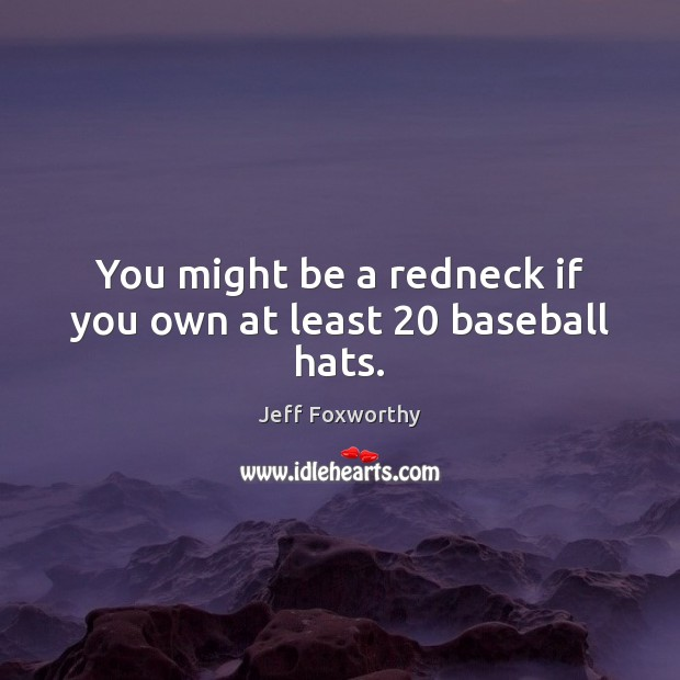 You might be a redneck if you own at least 20 baseball hats. Image