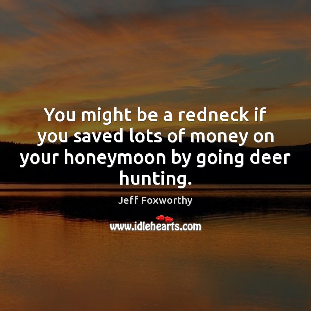 Image, You might be a redneck if you saved lots of money on your honeymoon by going deer hunting.
