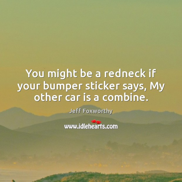 You might be a redneck if your bumper sticker says, My other car is a combine. Car Quotes Image