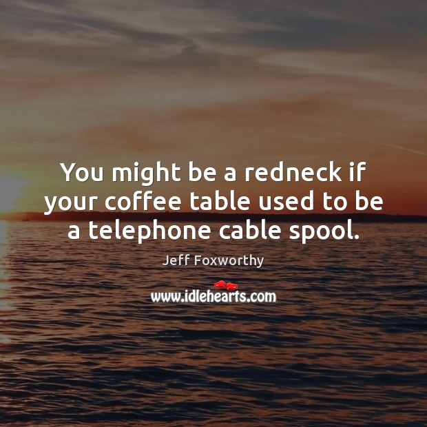 You might be a redneck if your coffee table used to be a telephone cable spool. Coffee Quotes Image