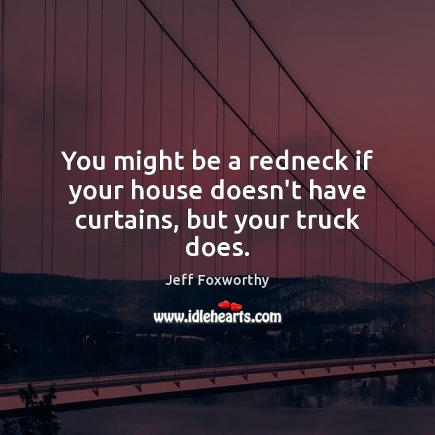 You might be a redneck if your house doesn't have curtains, but your truck does. Image