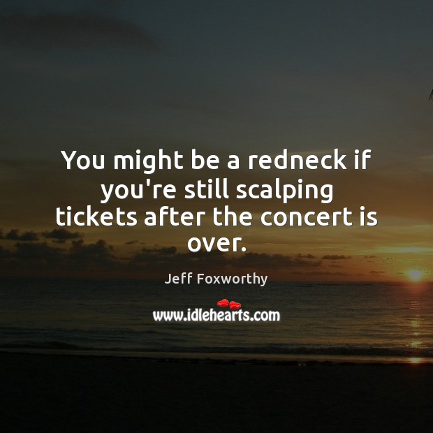 You might be a redneck if you're still scalping tickets after the concert is over. Image