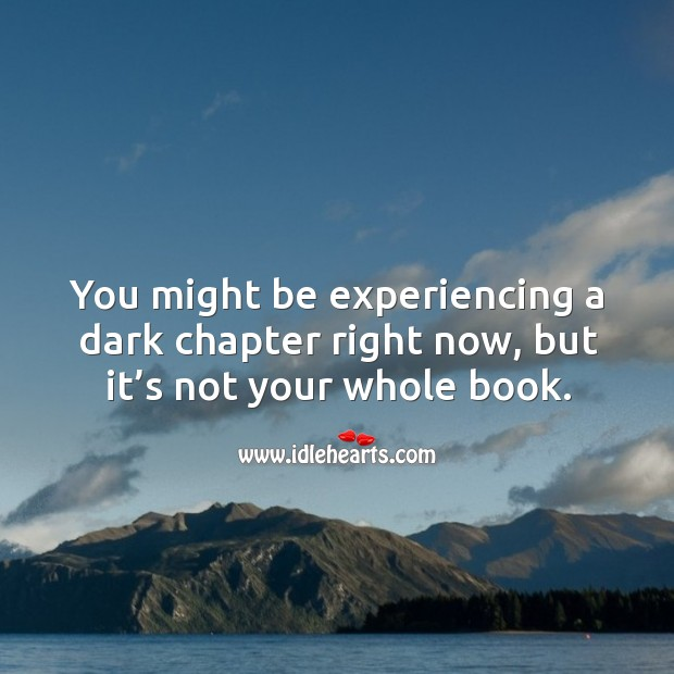 You might be experiencing a dark chapter right now, but it's not your whole book. Image